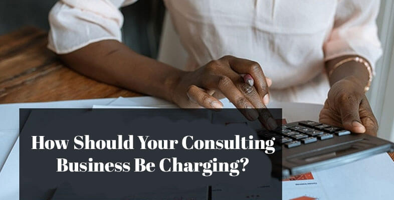 How Should Your Consulting Business Be Charging