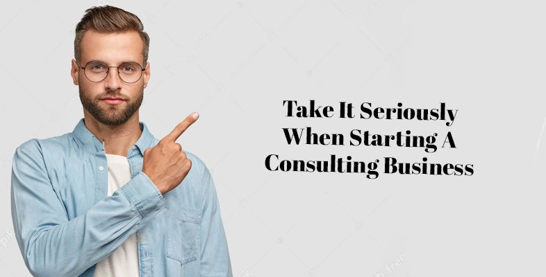 Take It Seriously When Starting A Consulting business
